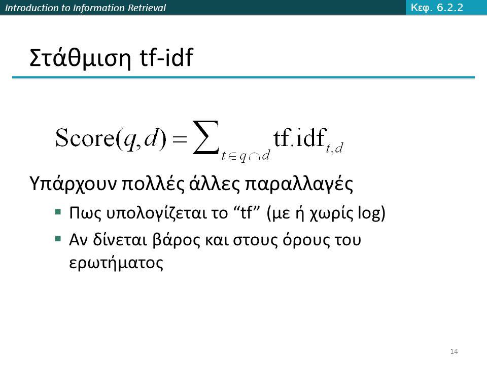 Introduction to Information Retrieval Υπάρχουν πολλές άλλες παραλλαγές  Πως υπολογίζεται το tf (με ή χωρίς log)  Αν δίνεται βάρος και στους όρους του ερωτήματος 14 Κεφ.