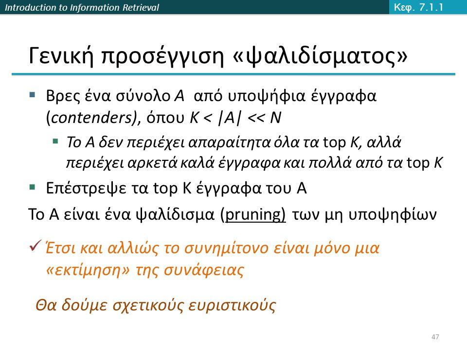 Introduction to Information Retrieval Γενική προσέγγιση «ψαλιδίσματος»  Βρες ένα σύνολο A από υποψήφια έγγραφα (contenders), όπου K < |A| << N  Το A δεν περιέχει απαραίτητα όλα τα top K, αλλά περιέχει αρκετά καλά έγγραφα και πολλά από τα top K  Επέστρεψε τα top K έγγραφα του A Το Α είναι ένα ψαλίδισμα (pruning) των μη υποψηφίων Έτσι και αλλιώς το συνημίτονο είναι μόνο μια «εκτίμηση» της συνάφειας Κεφ.