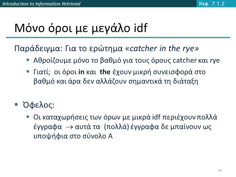 Introduction to Information Retrieval Μόνο όροι με μεγάλο idf Παράδειγμα: Για το ερώτημα «catcher in the rye»  Αθροίζουμε μόνο το βαθμό για τους όρους catcher και rye  Γιατί; οι όροι in και the έχουν μικρή συνεισφορά στο βαθμό και άρα δεν αλλάζουν σημαντικά τη διάταξη  Όφελος:  Οι καταχωρήσεις των όρων με μικρά idf περιέχουν πολλά έγγραφα  αυτά τα (πολλά) έγγραφα δε μπαίνουν ως υποψήφια στο σύνολο Α Κεφ.