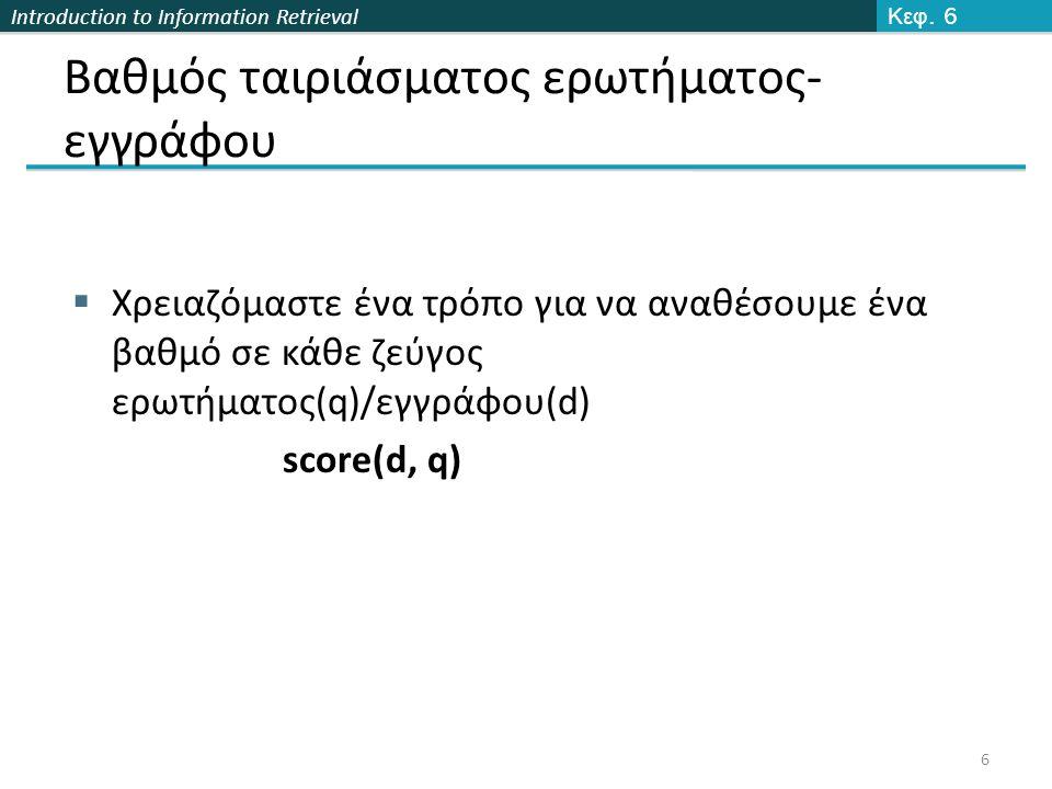 Introduction to Information Retrieval Στάθμιση ερωτημάτων και εγγράφων  Πολλές μηχανές αναζήτησης σταθμίζουν διαφορετικά τις ερωτήσεις από τα έγγραφα  Συμβολισμό: ddd.qqq, με χρήση των ακρωνύμων του πίνακα (πρώτα 3 γράμματα έγγραφο- επόμενα 3 ερώτημα)  Συχνό σχήμα : lnc.ltc  Έγγραφο: logarithmic tf (l), no idf (n), cosine normalization (c) Γιατί ; Κεφ.