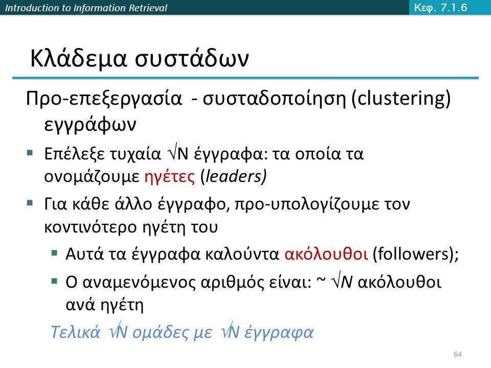 Introduction to Information Retrieval Κλάδεμα συστάδων Προ-επεξεργασία - συσταδοποίηση (clustering) εγγράφων  Επέλεξε τυχαία  N έγγραφα: τα οποία τα ονομάζουμε ηγέτες (leaders)  Για κάθε άλλο έγγραφο, προ-υπολογίζουμε τον κοντινότερο ηγέτη του  Αυτά τα έγγραφα καλούντα ακόλουθοι (followers);  Ο αναμενόμενος αριθμός είναι: ~  N ακόλουθοι ανά ηγέτη Τελικά  N ομάδες με  N έγγραφα Κεφ.