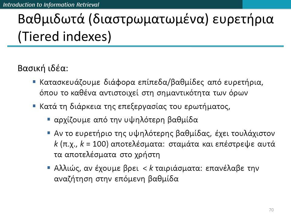 Introduction to Information Retrieval Βαθμιδωτά (διαστρωματωμένα) ευρετήρια (Tiered indexes) Βασική ιδέα:  Κατασκευάζουμε διάφορα επίπεδα/βαθμίδες από ευρετήρια, όπου το καθένα αντιστοιχεί στη σημαντικότητα των όρων  Κατά τη διάρκεια της επεξεργασίας του ερωτήματος,  αρχίζουμε από την υψηλότερη βαθμίδα  Αν το ευρετήριο της υψηλότερης βαθμίδας, έχει τουλάχιστον k (π.χ., k = 100) αποτελέσματα: σταμάτα και επέστρεψε αυτά τα αποτελέσματα στο χρήστη  Αλλιώς, αν έχουμε βρει < k ταιριάσματα: επανέλαβε την αναζήτηση στην επόμενη βαθμίδα 70