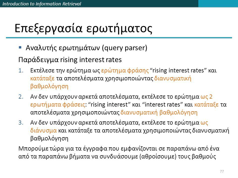 Introduction to Information Retrieval Επεξεργασία ερωτήματος 77  Αναλυτής ερωτημάτων (query parser) Παράδειγμα rising interest rates 1.Εκτέλεσε την ερώτημα ως ερώτημα φράσης rising interest rates και κατάταξε τα αποτελέσματα χρησιμοποιώντας διανυσματική βαθμολόγηση 2.Αν δεν υπάρχουν αρκετά αποτελέσματα, εκτέλεσε το ερώτημα ως 2 ερωτήματα φράσεις: rising interest και interest rates και κατάταξε τα αποτελέσματα χρησιμοποιώντας διανυσματική βαθμολόγηση 3.Αν δεν υπάρχουν αρκετά αποτελέσματα, εκτέλεσε το ερώτημα ως διάνυσμα και κατάταξε τα αποτελέσματα χρησιμοποιώντας διανυσματική βαθμολόγηση Μπορούμε τώρα για τα έγγραφα που εμφανίζονται σε παραπάνω από ένα από τα παραπάνω βήματα να συνδυάσουμε (αθροίσουμε) τους βαθμούς