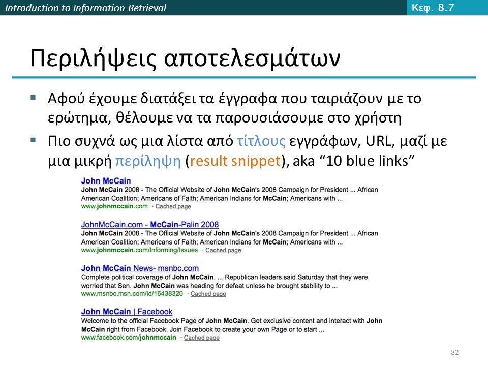 Introduction to Information Retrieval 82 Περιλήψεις αποτελεσμάτων  Αφού έχουμε διατάξει τα έγγραφα που ταιριάζουν με το ερώτημα, θέλουμε να τα παρουσιάσουμε στο χρήστη  Πιο συχνά ως μια λίστα από τίτλους εγγράφων, URL, μαζί με μια μικρή περίληψη (result snippet), aka 10 blue links Κεφ.