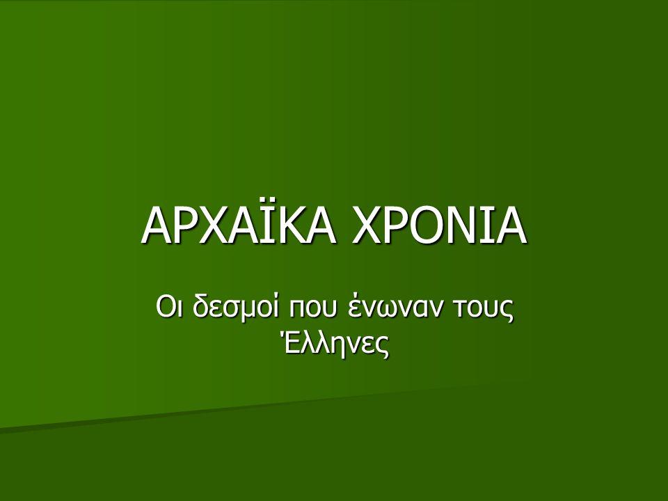 ΑΡΧΑΪΚΑ ΧΡΟΝΙΑ Οι δεσμοί που ένωναν τους Έλληνες