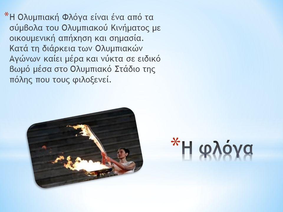 * Η Ολυμπιακή Φλόγα είναι ένα από τα σύμβολα του Ολυμπιακού Κινήματος με οικουμενική απήχηση και σημασία. Κατά τη διάρκεια των Ολυμπιακών Αγώνων καίει