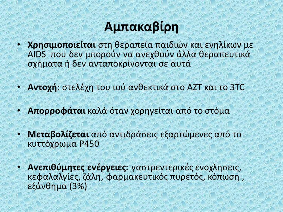 Αμπακαβίρη Χρησιμοποιείται στη θεραπεία παιδιών και ενηλίκων με AIDS που δεν μπορούν να ανεχθούν άλλα θεραπευτικά σχήματα ή δεν ανταποκρίνονται σε αυτά Αντοχή: στελέχη του ιού ανθεκτικά στο AZT και το 3TC Απορροφάται καλά όταν χορηγείται από το στόμα Μεταβολίζεται από αντιδράσεις εξαρτώμενες από το κυττόχρωμα P450 Ανεπιθύμητες ενέργειες: γαστρεντερικές ενοχλησεις, κεφαλαλγίες, ζάλη, φαρμακευτικός πυρετός, κόπωση, εξάνθημα (3%)