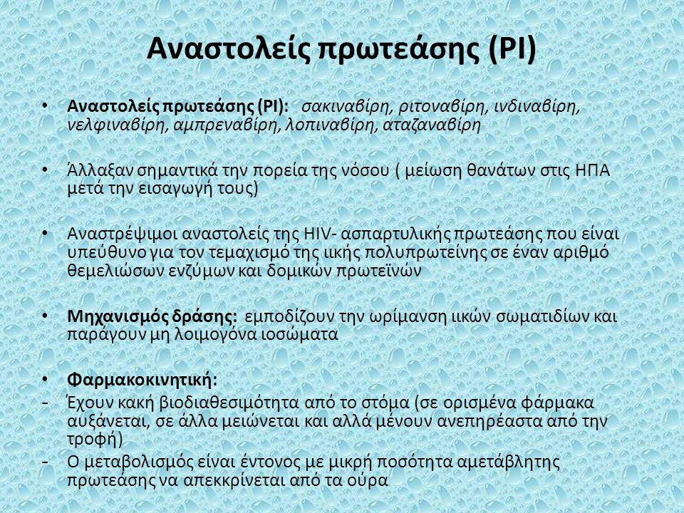 Αναστολείς πρωτεάσης (PI) Αναστολείς πρωτεάσης (PI): σακιναβίρη, ριτοναβίρη, ινδιναβίρη, νελφιναβίρη, αμπρεναβίρη, λοπιναβίρη, αταζαναβίρη Άλλαξαν σημαντικά την πορεία της νόσου ( μείωση θανάτων στις ΗΠΑ μετά την εισαγωγή τους) Αναστρέψιμοι αναστολείς της HIV- ασπαρτυλικής πρωτεάσης που είναι υπεύθυνο για τον τεμαχισμό της ιικής πολυπρωτείνης σε έναν αριθμό θεμελιώσων ενζύμων και δομικών πρωτεϊνών Μηχανισμός δράσης: εμποδίζουν την ωρίμανση ιικών σωματιδίων και παράγουν μη λοιμογόνα ιοσώματα Φαρμακοκινητική: - Έχουν κακή βιοδιαθεσιμότητα από το στόμα (σε ορισμένα φάρμακα αυξάνεται, σε άλλα μειώνεται και αλλά μένουν ανεπηρέαστα από την τροφή) - Ο μεταβολισμός είναι έντονος με μικρή ποσότητα αμετάβλητης πρωτεάσης να απεκκρίνεται από τα ούρα