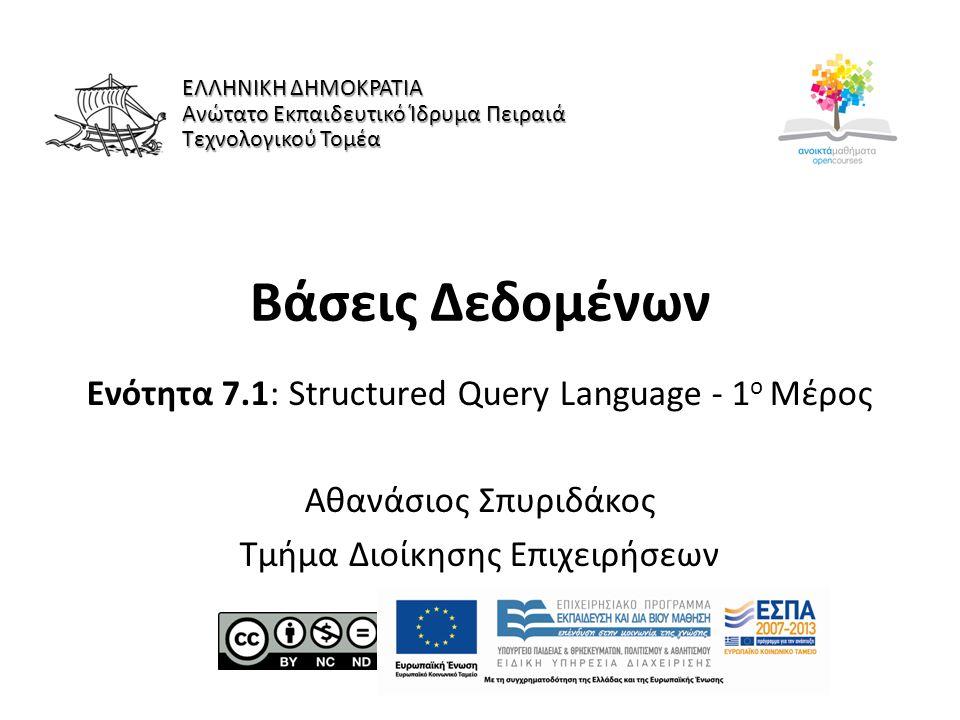 Βάσεις Δεδομένων Ενότητα 7.1: Structured Query Language - 1 ο Μέρος Αθανάσιος Σπυριδάκος Τμήμα Διοίκησης Επιχειρήσεων ΕΛΛΗΝΙΚΗ ΔΗΜΟΚΡΑΤΙΑ Ανώτατο Εκπαιδευτικό Ίδρυμα Πειραιά Τεχνολογικού Τομέα