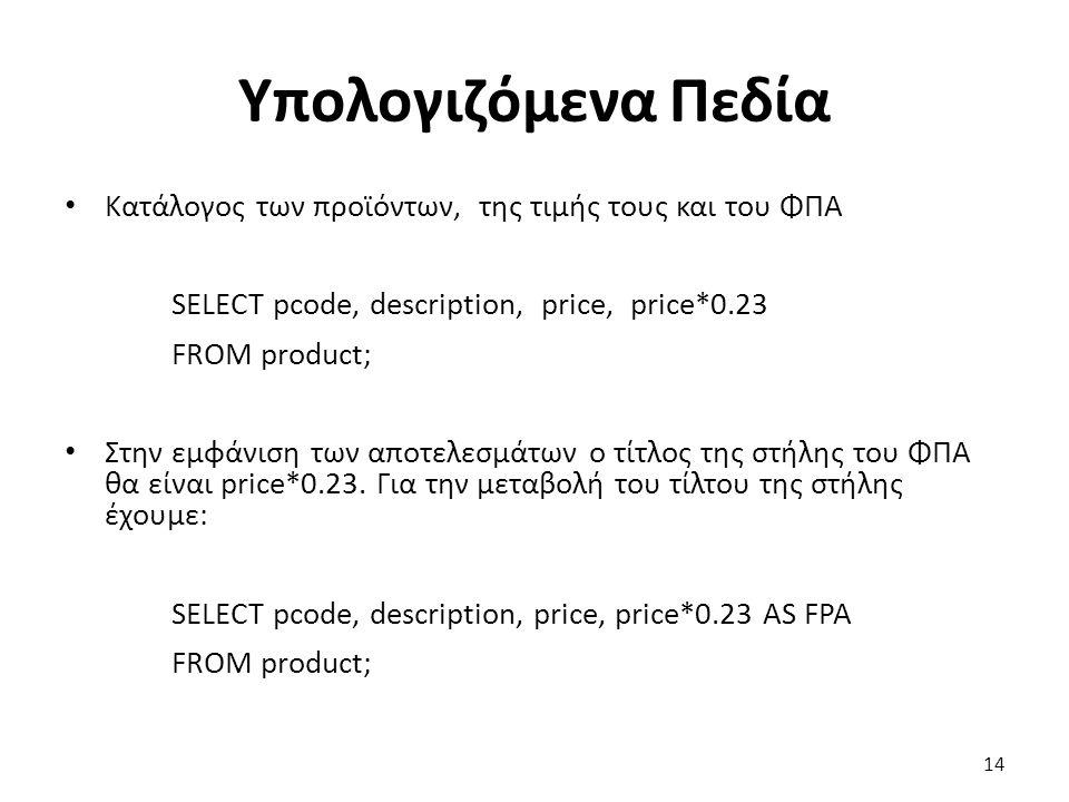 Υπολογιζόμενα Πεδία Κατάλογος των προϊόντων, της τιμής τους και του ΦΠΑ SELECT pcode, description, price, price*0.23 FROM product; Στην εμφάνιση των αποτελεσμάτων ο τίτλος της στήλης του ΦΠΑ θα είναι price*0.23.