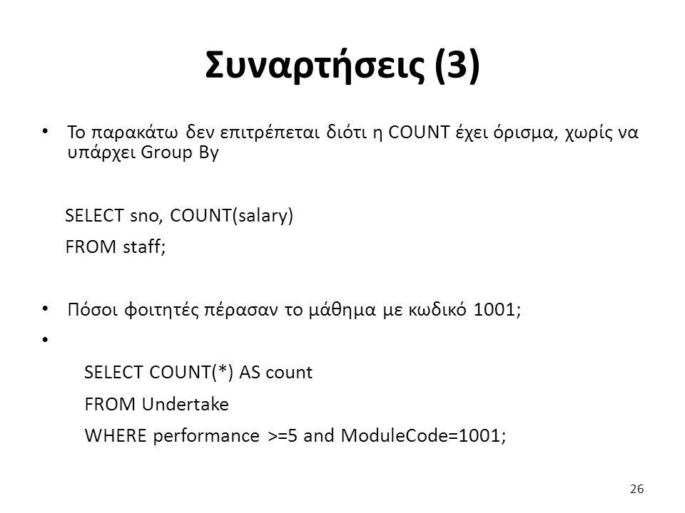 Συναρτήσεις (3) Το παρακάτω δεν επιτρέπεται διότι η COUNT έχει όρισμα, χωρίς να υπάρχει Group By SELECT sno, COUNT(salary) FROM staff; Πόσοι φοιτητές πέρασαν το μάθημα με κωδικό 1001; SELECT COUNT(*) AS count FROM Undertake WHERE performance >=5 and ModuleCode=1001; 26
