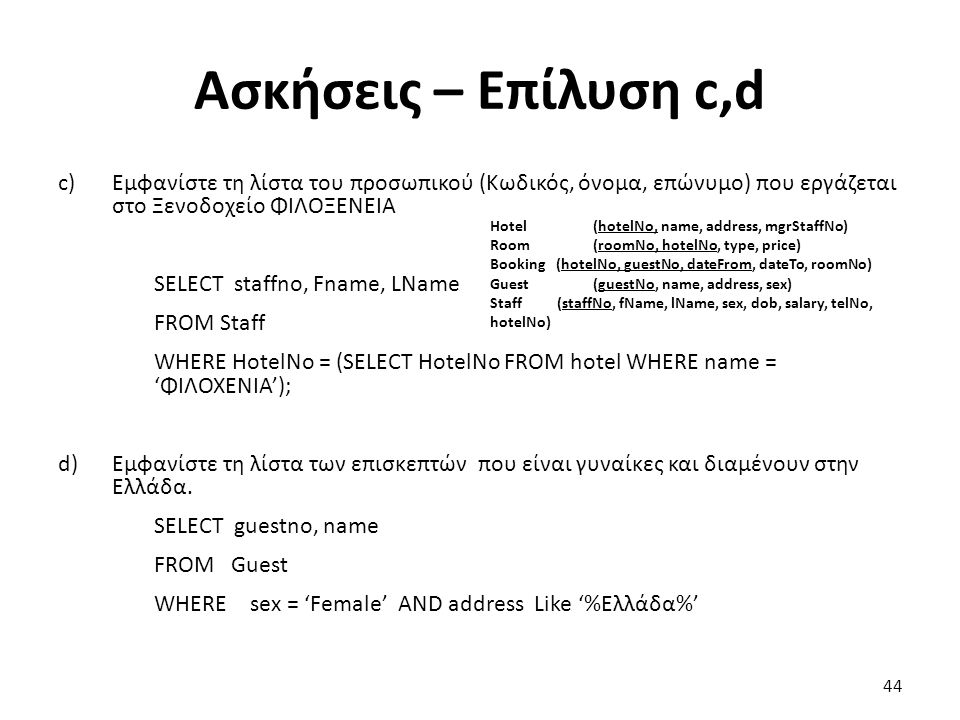 Ασκήσεις – Επίλυση c,d c)Εμφανίστε τη λίστα του προσωπικού (Κωδικός, όνομα, επώνυμο) που εργάζεται στο Ξενοδοχείο ΦΙΛΟΞΕΝΕΙΑ SELECT staffno, Fname, LName FROM Staff WHERE HotelNo = (SELECT HotelNo FROM hotel WHERE name = 'ΦΙΛΟΧΕΝΙΑ'); d)Εμφανίστε τη λίστα των επισκεπτών που είναι γυναίκες και διαμένουν στην Ελλάδα.