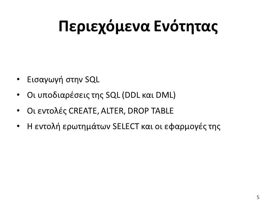 Περιεχόμενα Ενότητας Εισαγωγή στην SQL Οι υποδιαρέσεις της SQL (DDL και DML) Οι εντολές CREATE, ALTER, DROP TABLE Η εντολή ερωτημάτων SELECT και οι εφαρμογές της 5