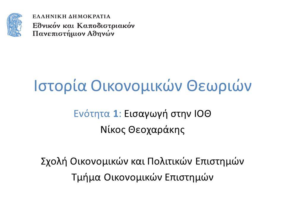 Ιστορία Οικονομικών Θεωριών Ενότητα 1: Εισαγωγή στην ΙΟΘ Νίκος Θεοχαράκης Σχολή Οικονομικών και Πολιτικών Επιστημών Τμήμα Οικονομικών Επιστημών