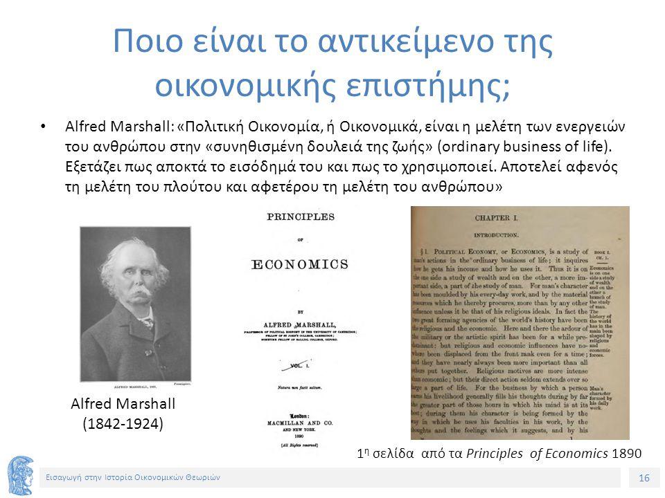 16 Εισαγωγή στην Ιστορία Οικονομικών Θεωριών Ποιο είναι το αντικείμενο της οικονομικής επιστήμης; Alfred Marshall: «Πολιτική Οικονομία, ή Οικονομικά, είναι η μελέτη των ενεργειών του ανθρώπου στην «συνηθισμένη δουλειά της ζωής» (ordinary business of life).