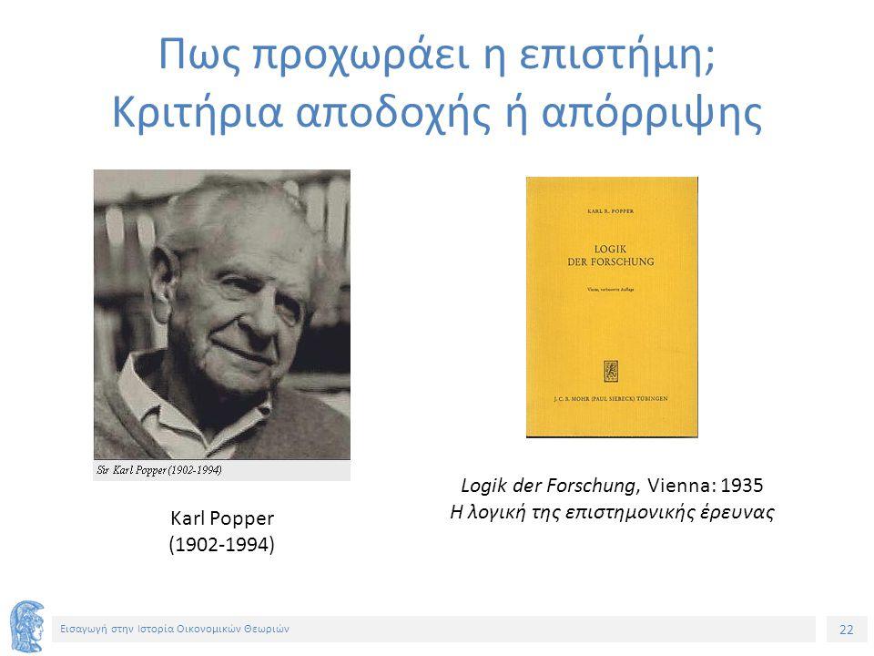 22 Εισαγωγή στην Ιστορία Οικονομικών Θεωριών Πως προχωράει η επιστήμη; Κριτήρια αποδοχής ή απόρριψης Karl Popper (1902-1994) Logik der Forschung, Vienna: 1935 Η λογική της επιστημονικής έρευνας