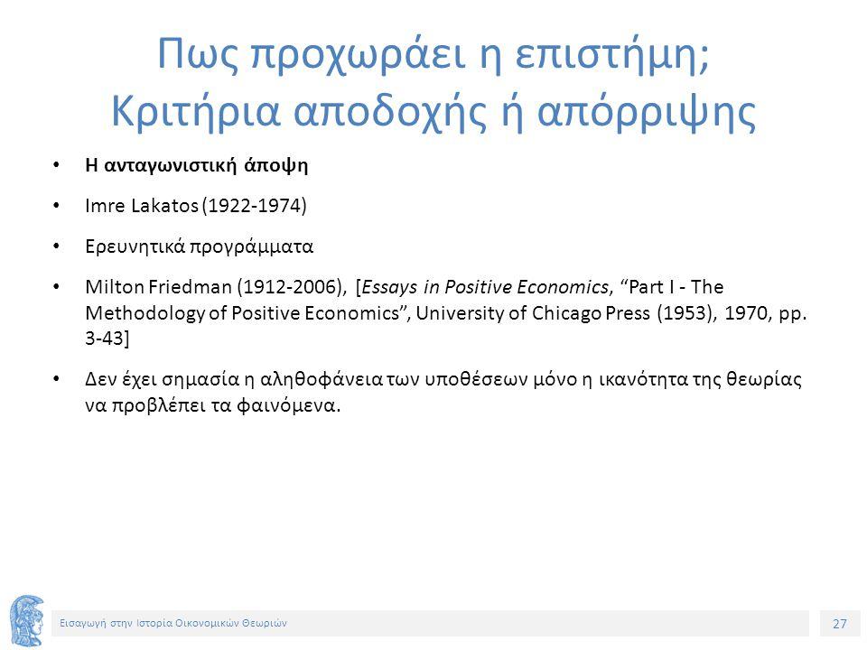27 Εισαγωγή στην Ιστορία Οικονομικών Θεωριών Πως προχωράει η επιστήμη; Κριτήρια αποδοχής ή απόρριψης Η ανταγωνιστική άποψη Imre Lakatos (1922-1974) Ερευνητικά προγράμματα Milton Friedman (1912-2006), [Essays in Positive Economics, Part I - The Methodology of Positive Economics , University of Chicago Press (1953), 1970, pp.