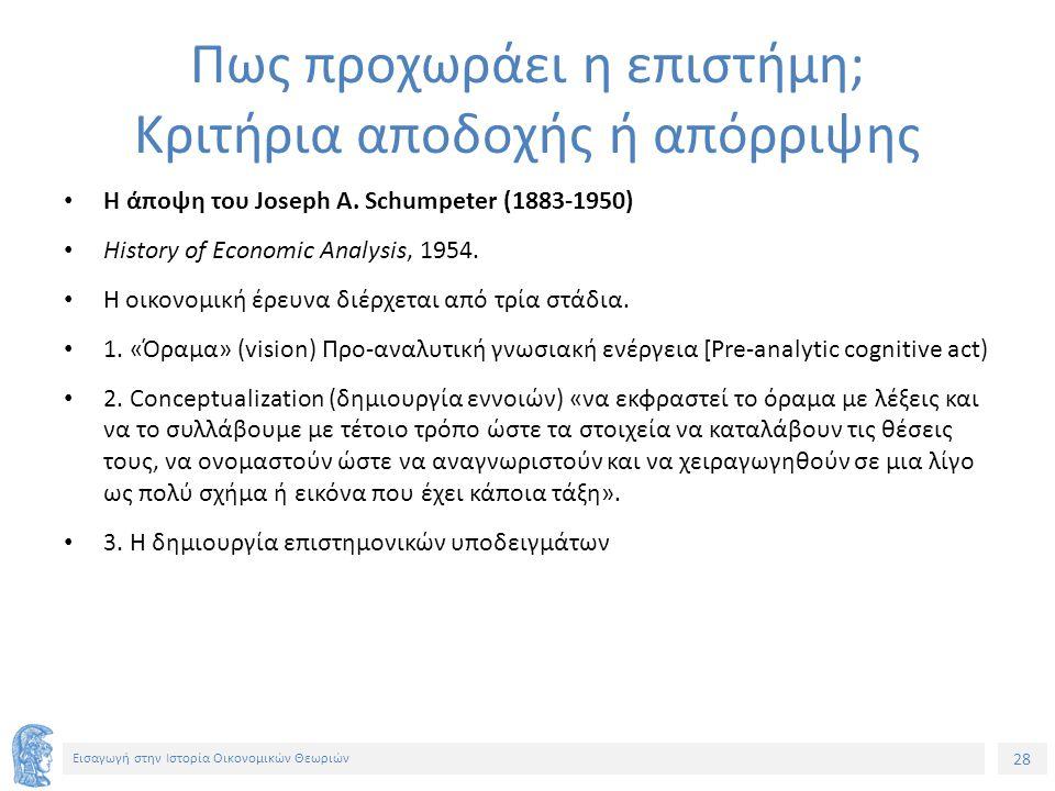 28 Εισαγωγή στην Ιστορία Οικονομικών Θεωριών Πως προχωράει η επιστήμη; Κριτήρια αποδοχής ή απόρριψης Η άποψη του Joseph A.