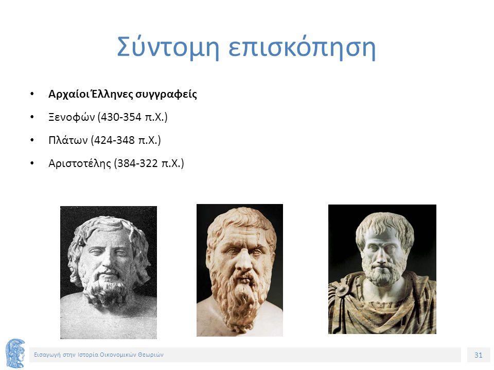 31 Εισαγωγή στην Ιστορία Οικονομικών Θεωριών Σύντομη επισκόπηση Αρχαίοι Έλληνες συγγραφείς Ξενοφών (430-354 π.Χ.) Πλάτων (424-348 π.Χ.) Αριστοτέλης (384-322 π.Χ.)