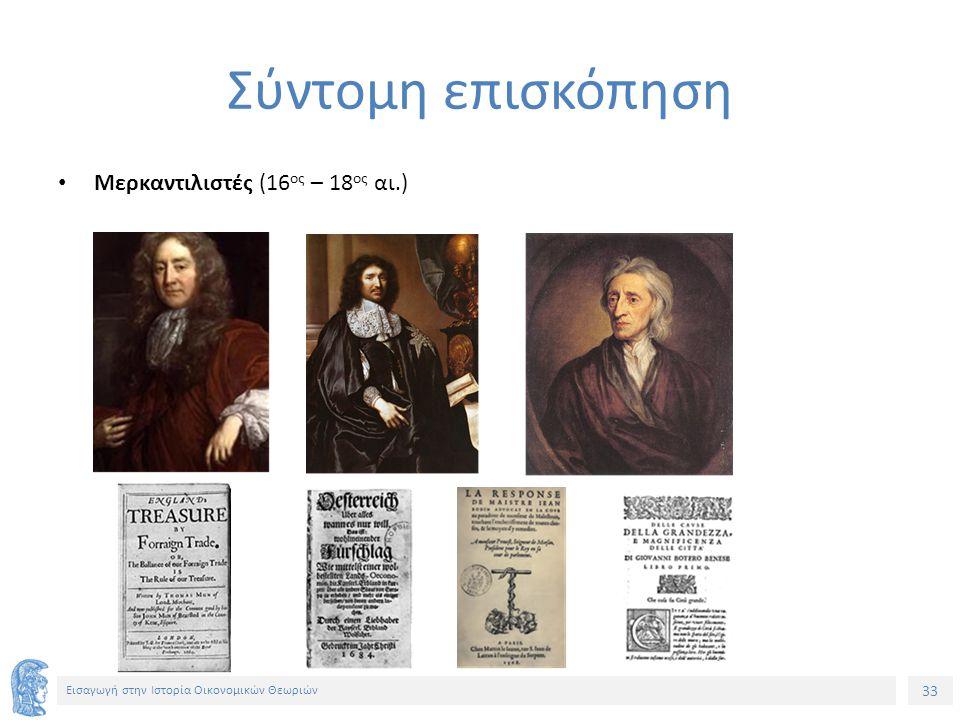 33 Εισαγωγή στην Ιστορία Οικονομικών Θεωριών Σύντομη επισκόπηση Μερκαντιλιστές (16 ος – 18 ος αι.)