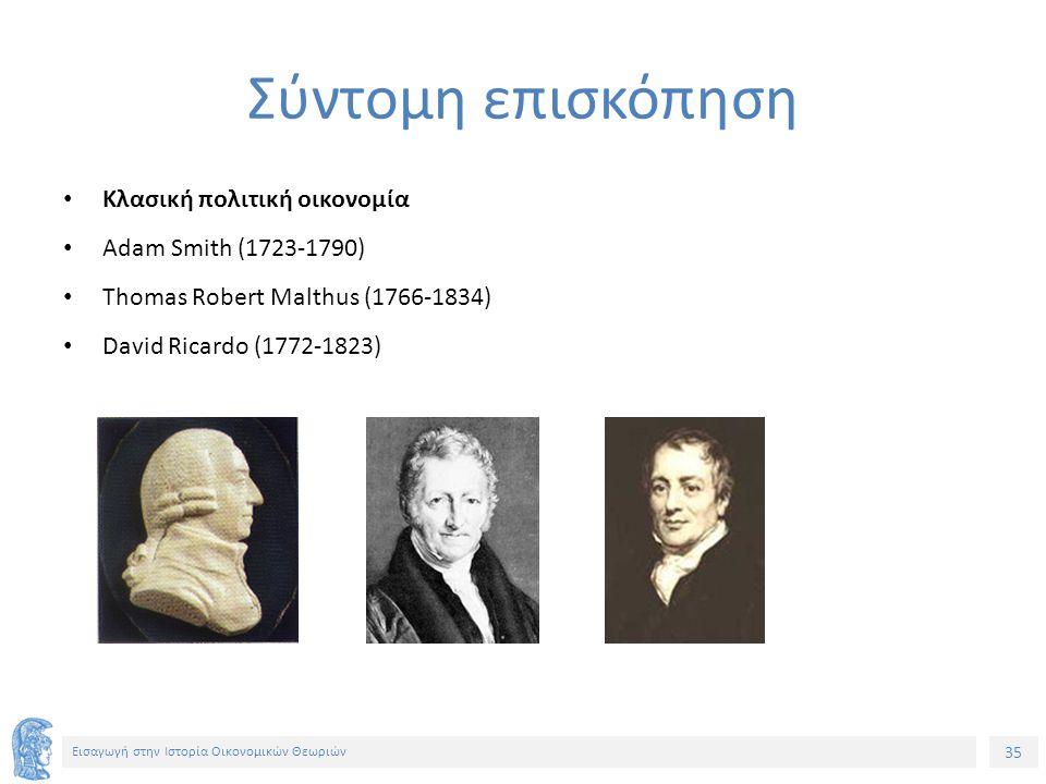 35 Εισαγωγή στην Ιστορία Οικονομικών Θεωριών Σύντομη επισκόπηση Κλασική πολιτική οικονομία Adam Smith (1723-1790) Thomas Robert Malthus (1766-1834) David Ricardo (1772-1823)