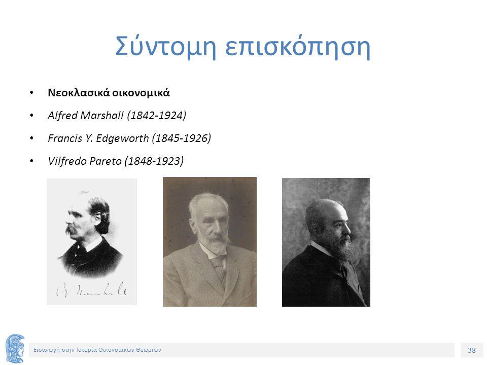 38 Εισαγωγή στην Ιστορία Οικονομικών Θεωριών Σύντομη επισκόπηση Νεοκλασικά οικονομικά Alfred Marshall (1842-1924) Francis Y.