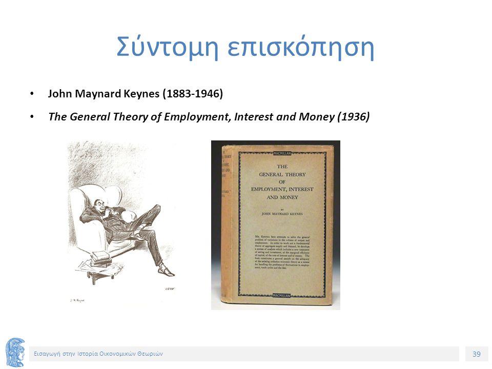 39 Εισαγωγή στην Ιστορία Οικονομικών Θεωριών Σύντομη επισκόπηση John Maynard Keynes (1883-1946) The General Theory of Employment, Interest and Money (1936)