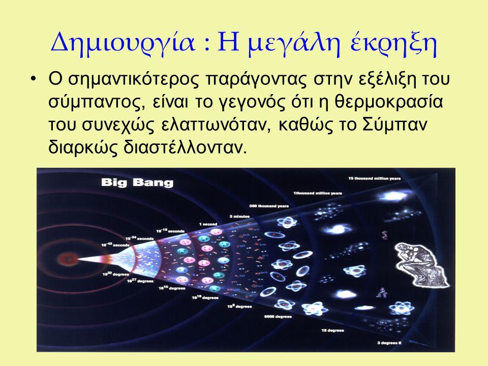 Δημιουργία : Η μεγάλη έκρηξη Ο σημαντικότερος παράγοντας στην εξέλιξη του σύμπαντος, είναι το γεγονός ότι η θερμοκρασία του συνεχώς ελαττωνόταν, καθώς