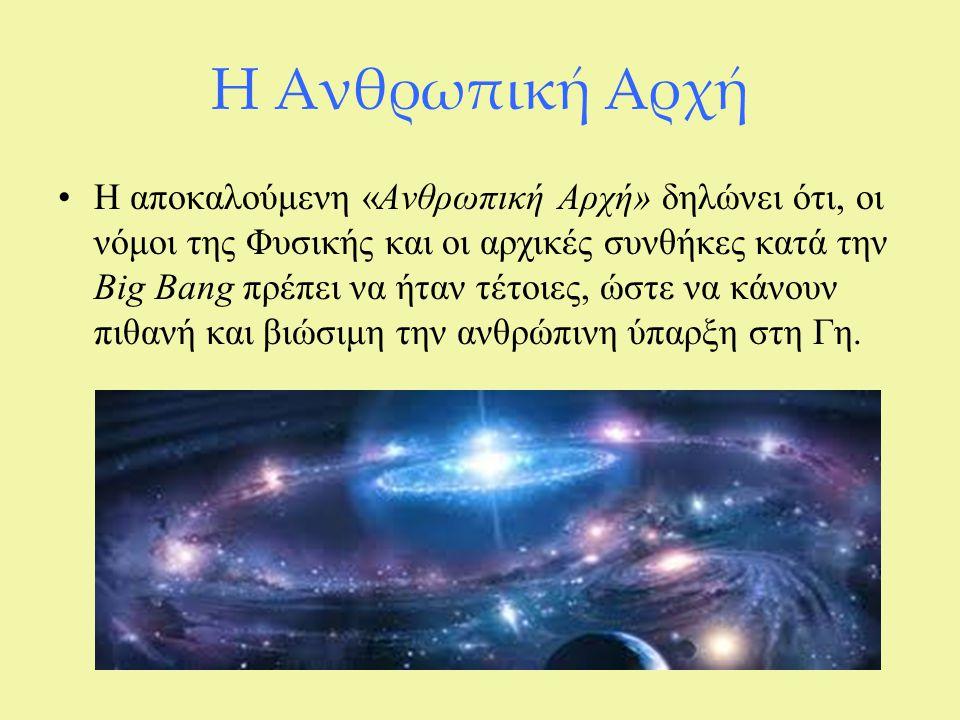 Η Ανθρωπική Αρχή Η αποκαλούμενη «Ανθρωπική Αρχή» δηλώνει ότι, οι νόμοι της Φυσικής και οι αρχικές συνθήκες κατά την Big Bang πρέπει να ήταν τέτοιες, ώ