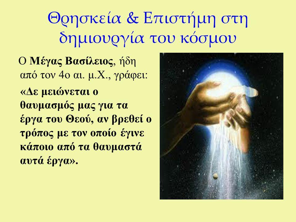 Θρησκεία & Επιστήμη στη δημιουργία του κόσμου Ο Μέγας Βασίλειος, ήδη από τον 4ο αι. μ.Χ., γράφει: «Δε μειώνεται ο θαυμασμός μας για τα έργα του Θεού,