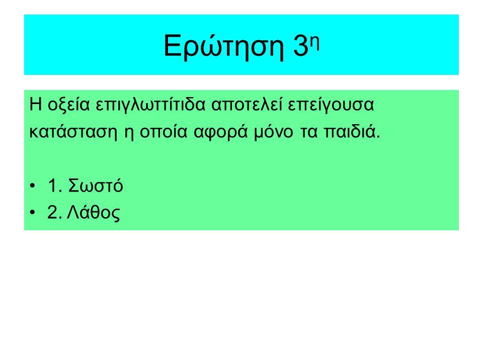Ερώτηση 3 η Η οξεία επιγλωττίτιδα αποτελεί επείγουσα κατάσταση η οποία αφορά μόνο τα παιδιά. 1. Σωστό 2. Λάθος
