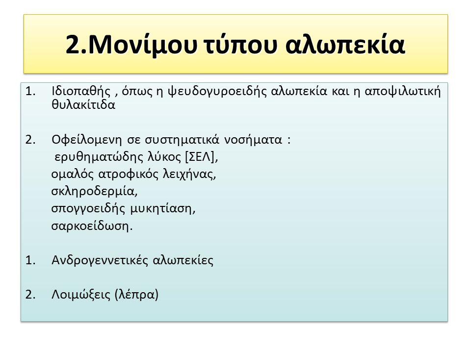 2.Μονίμου τύπου αλωπεκία 1.Ιδιοπαθής, όπως η ψευδογυροειδής αλωπεκία και η αποψιλωτική θυλακίτιδα 2.Οφείλομενη σε συστηματικά νοσήματα : ερυθηματώδης