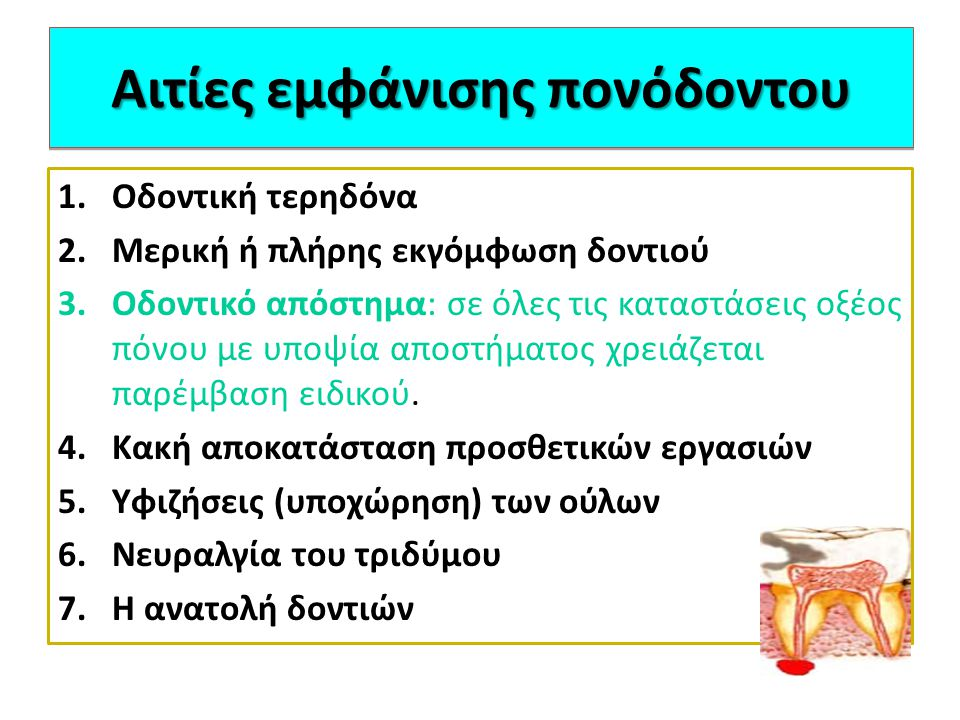 Οδοντική τερηδόνα Είναι η αρχή της καταστροφής του δοντιού Οξέα από τη διάσπαση των τροφών διαβρώνουν την αδαμαντίνη και σχηματίζουν κοιλότητα Επέκταση στον πολφό : φλεγμονή και απόστημα Το απόστημα προκαλεί πόνο συνεχή, σφύζοντα που γίνεται εντονότερος με την πίεση του δοντιού ή το μάσημα
