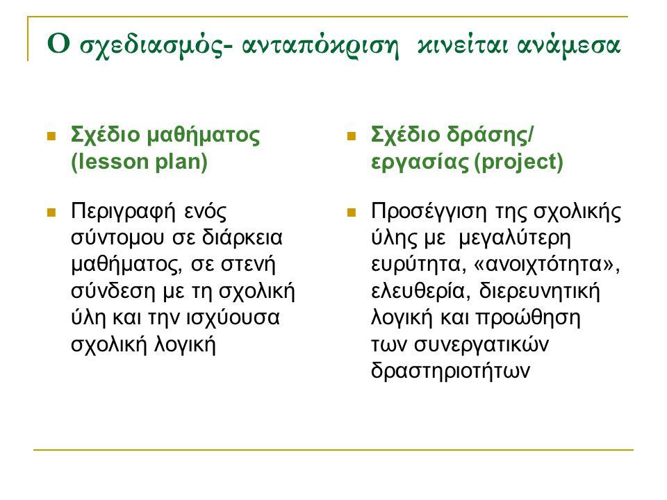Ο σχεδιασμός- ανταπόκριση κινείται ανάμεσα Σχέδιο μαθήματος (lesson plan) Περιγραφή ενός σύντομου σε διάρκεια μαθήματος, σε στενή σύνδεση με τη σχολικ