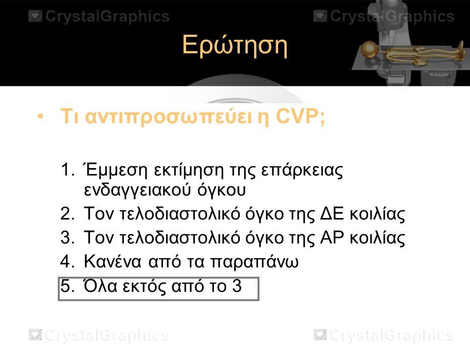 Ερώτηση Τι αντιπροσωπεύει η CVP; 1.Έμμεση εκτίμηση της επάρκειας ενδαγγειακού όγκου 2.Τον τελοδιαστολικό όγκο της ΔΕ κοιλίας 3.Τον τελοδιαστολικό όγκο