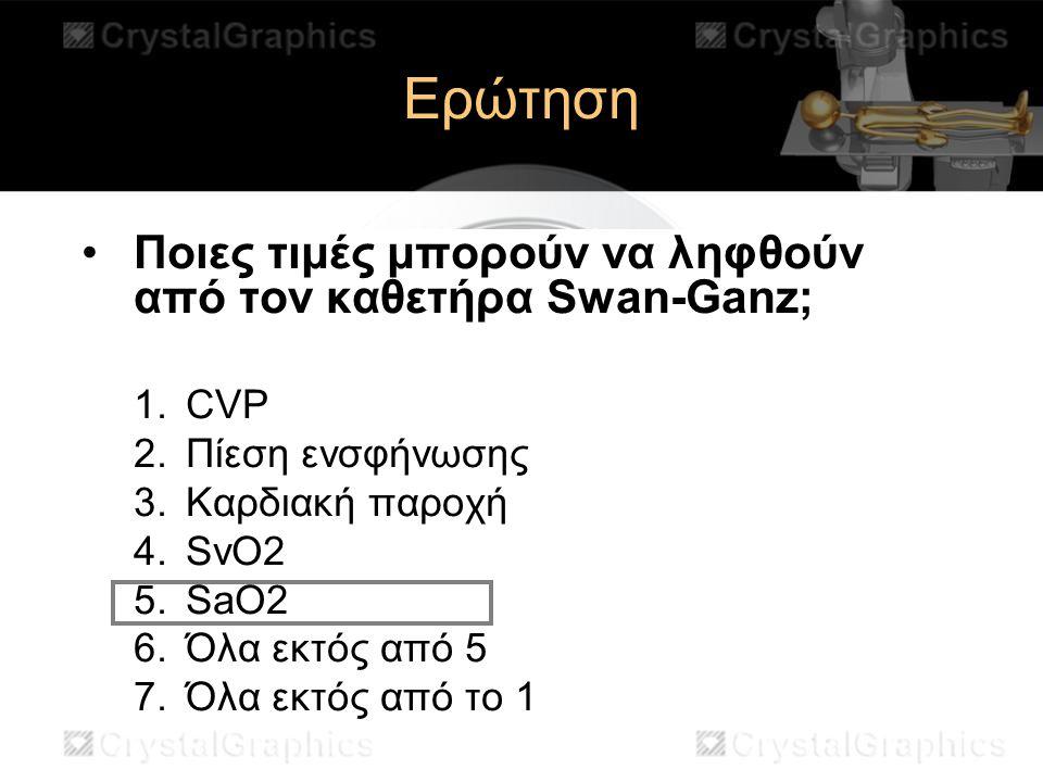 Ερώτηση Ποιες τιμές μπορούν να ληφθούν από τον καθετήρα Swan-Ganz; 1.CVP 2.Πίεση ενσφήνωσης 3.Καρδιακή παροχή 4.SvO2 5.SaO2 6.Όλα εκτός από 5 7.Όλα εκ