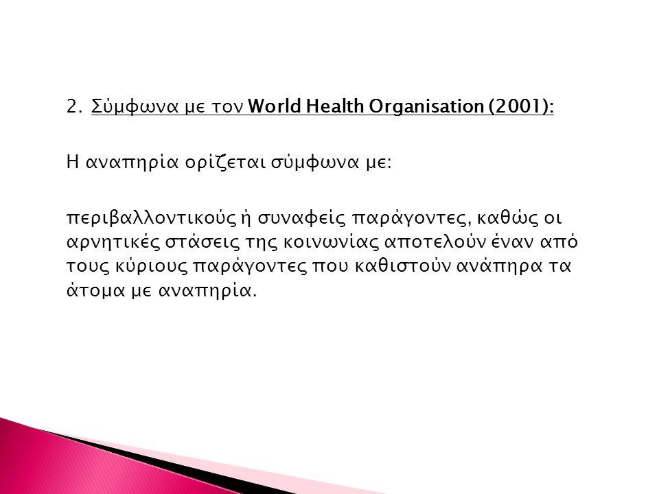 2. Σύμφωνα με τον World Health Organisation (2001): Η αναπηρία ορίζεται σύμφωνα με: περιβαλλοντικούς ή συναφείς παράγοντες, καθώς οι αρνητικές στάσεις