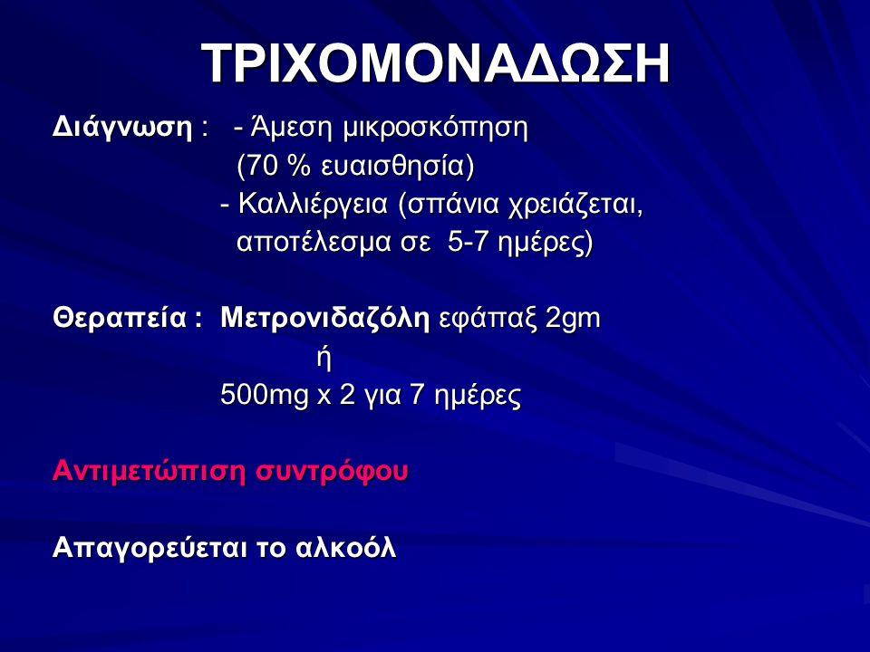 ΤΡΙΧΟΜΟΝΑΔΩΣΗ Διάγνωση : - Άμεση μικροσκόπηση (70 % ευαισθησία) (70 % ευαισθησία) - Καλλιέργεια (σπάνια χρειάζεται, - Καλλιέργεια (σπάνια χρειάζεται, αποτέλεσμα σε 5-7 ημέρες) αποτέλεσμα σε 5-7 ημέρες) Θεραπεία : Μετρονιδαζόλη εφάπαξ 2gm ή 500mg x 2 για 7 ημέρες 500mg x 2 για 7 ημέρες Αντιμετώπιση συντρόφου Απαγορεύεται το αλκοόλ
