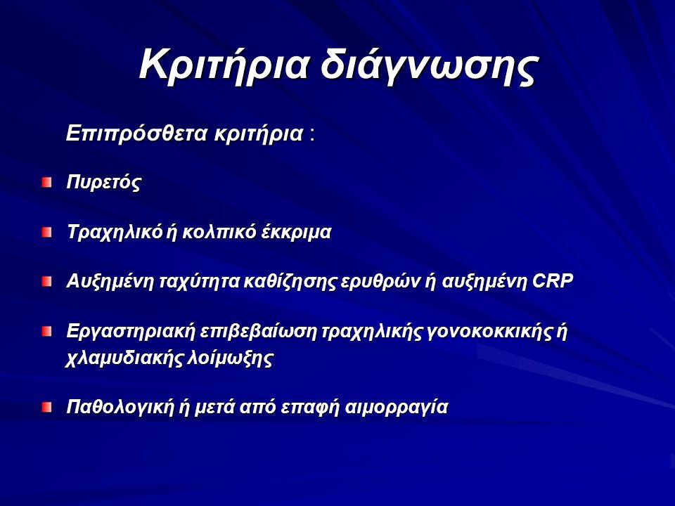 Κριτήρια διάγνωσης Επιπρόσθετα κριτήρια : Επιπρόσθετα κριτήρια :Πυρετός Τραχηλικό ή κολπικό έκκριμα Αυξημένη ταχύτητα καθίζησης ερυθρών ή αυξημένη CRP Εργαστηριακή επιβεβαίωση τραχηλικής γονοκοκκικής ή χλαμυδιακής λοίμωξης Παθολογική ή μετά από επαφή αιμορραγία
