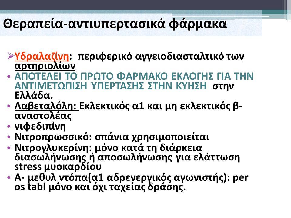  Υδραλαζίνη: περιφερικό αγγειοδιασταλτικό των αρτηριολίων ΑΠΟΤΕΛΕΙ ΤΟ ΠΡΩΤΟ ΦΑΡΜΑΚΟ ΕΚΛΟΓΗΣ ΓΙΑ ΤΗΝ ΑΝΤΙΜΕΤΩΠΙΣΗ ΥΠΕΡΤΑΣΗΣ ΣΤΗΝ ΚΥΗΣΗ στην Ελλάδα. Λα