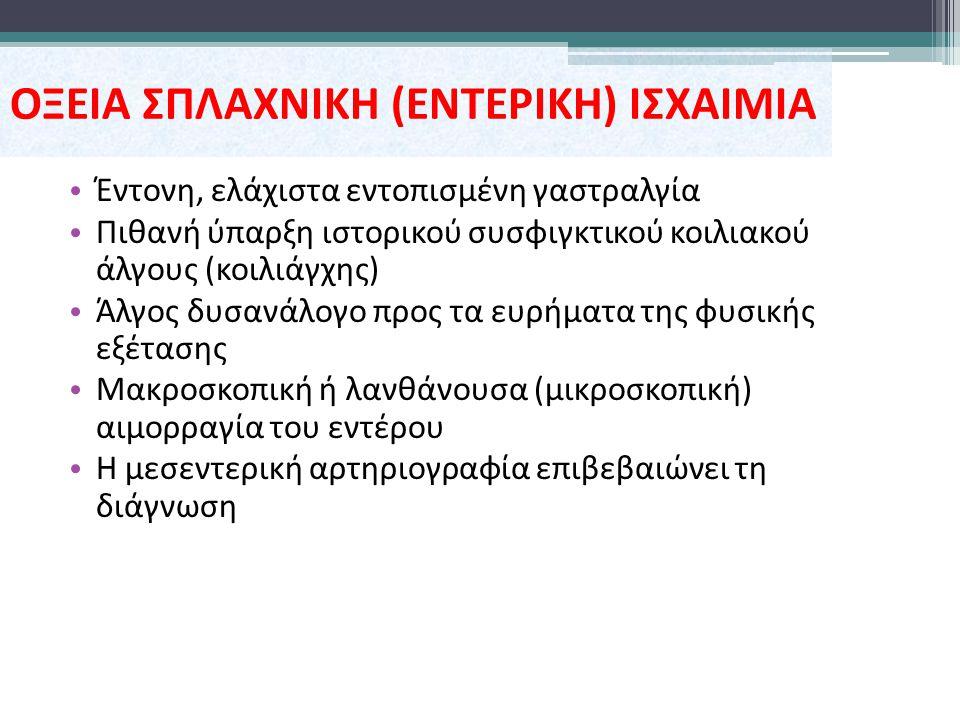ΟΞΕΙΑ ΣΠΛΑΧΝΙΚΗ (ΕΝΤΕΡΙΚΗ) ΙΣΧΑΙΜΙΑ Έντονη, ελάχιστα εντοπισμένη γαστραλγία Πιθανή ύπαρξη ιστορικού συσφιγκτικού κοιλιακού άλγους (κοιλιάγχης) Άλγος δυσανάλογο προς τα ευρήματα της φυσικής εξέτασης Μακροσκοπική ή λανθάνουσα (μικροσκοπική) αιμορραγία του εντέρου Η μεσεντερική αρτηριογραφία επιβεβαιώνει τη διάγνωση