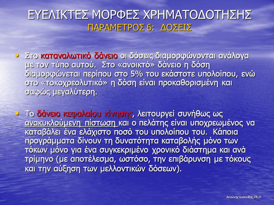 Αντώνης Ιωαννίδης,Ph.D. ΕΥΕΛΙΚΤΕΣ ΜΟΡΦΕΣ ΧΡΗΜΑΤΟΔΟΤΗΣΗΣ ΠΑΡΑΜΕΤΡΟΣ 6: ΔΟΣΕΙΣ Στο καταναλωτικό δάνειο οι δόσεις διαμορφώνονται ανάλογα με τον τύπο αυτο