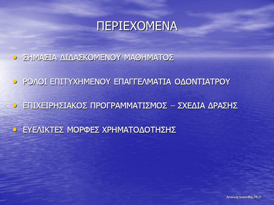 Αντώνης Ιωαννίδης,Ph.D. ΠΕΡΙΕΧΟΜΕΝΑ ΣΗΜΑΣΙΑ ΔΙΔΑΣΚΟΜΕΝΟΥ ΜΑΘΗΜΑΤΟΣ ΣΗΜΑΣΙΑ ΔΙΔΑΣΚΟΜΕΝΟΥ ΜΑΘΗΜΑΤΟΣ ΡΟΛΟΙ ΕΠΙΤΥΧΗΜΕΝΟΥ ΕΠΑΓΓΕΛΜΑΤΙΑ ΟΔΟΝΤΙΑΤΡΟΥ ΡΟΛΟΙ ΕΠ