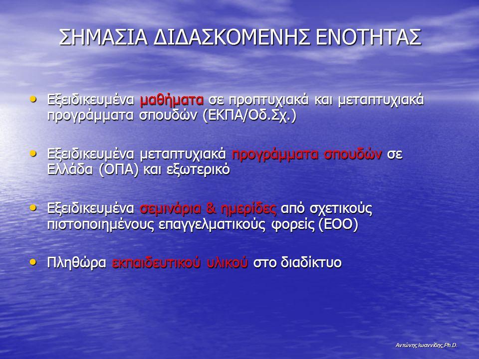 Αντώνης Ιωαννίδης,Ph.D. ΣΗΜΑΣΙΑ ΔΙΔΑΣΚΟΜΕΝΗΣ ΕΝΟΤΗΤΑΣ Εξειδικευμένα μαθήματα σε προπτυχιακά και μεταπτυχιακά προγράμματα σπουδών (ΕΚΠΑ/Οδ.Σχ.) Εξειδικ