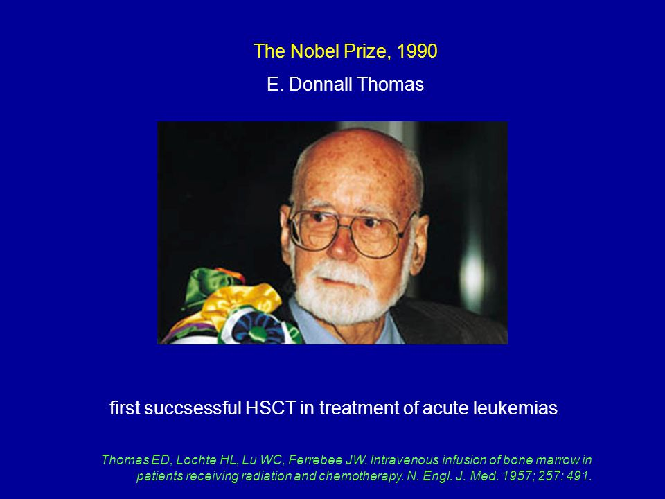 The Nobel Prize, 1990 E. Donnall Thomas first succsessful HSCT in treatment of acute leukemias Thomas ED, Lochte HL, Lu WC, Ferrebee JW. Intravenous i