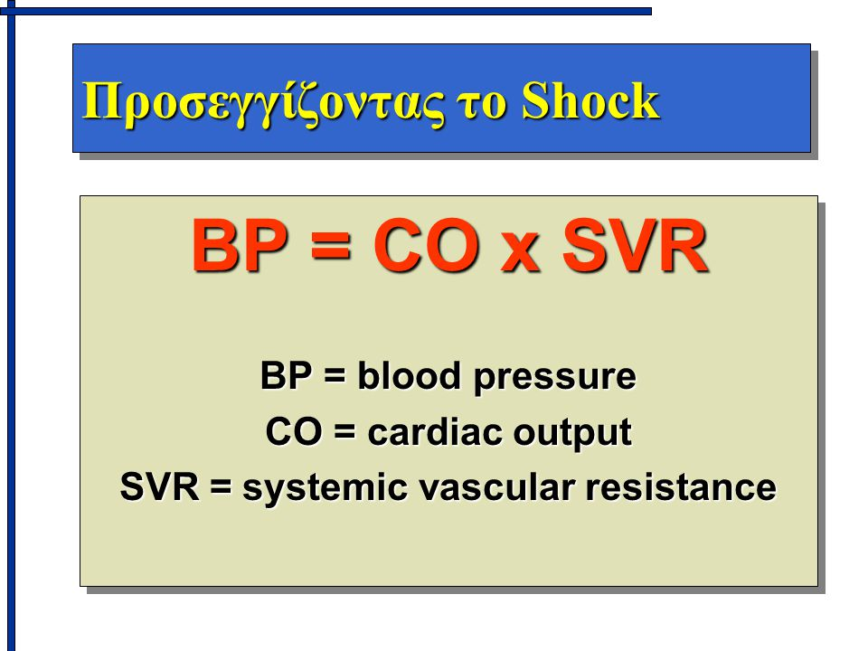 Προσεγγίζοντας το Shock BP = CO x SVR BP = blood pressure CO = cardiac output SVR = systemic vascular resistance BP = CO x SVR BP = blood pressure CO