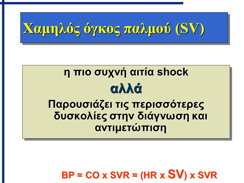 Χαμηλός όγκος παλμού (SV) η πιο συχνή αιτία shock αλλά Παρουσιάζει τις περισσότερες δυσκολίες στην διάγνωση και αντιμετώπιση η πιο συχνή αιτία shock αλλά Παρουσιάζει τις περισσότερες δυσκολίες στην διάγνωση και αντιμετώπιση BP = CO x SVR = (HR x SV ) x SVR