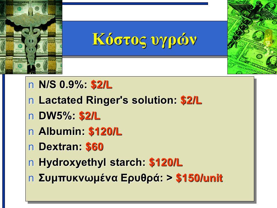 Κόστος υγρών nN/S 0.9%: $2/L nLactated Ringer s solution: $2/L nDW5%: $2/L nAlbumin: $120/L nDextran: $60 nHydroxyethyl starch: $120/L nΣυμπυκνωμένα Ερυθρά: > $150/unit nN/S 0.9%: $2/L nLactated Ringer s solution: $2/L nDW5%: $2/L nAlbumin: $120/L nDextran: $60 nHydroxyethyl starch: $120/L nΣυμπυκνωμένα Ερυθρά: > $150/unit