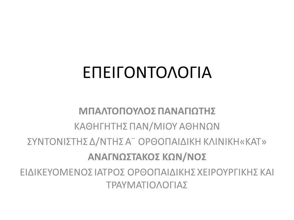 ΕΠΕΙΓΟΝΤΟΛΟΓΙΑ ΜΠΑΛΤΟΠΟΥΛΟΣ ΠΑΝΑΓΙΩΤΗΣ ΚΑΘΗΓΗΤΗΣ ΠΑΝ/ΜΙΟΥ ΑΘΗΝΩΝ ΣΥΝΤΟΝΙΣΤΗΣ Δ/ΝΤΗΣ Α¨ ΟΡΘΟΠΑΙΔΙΚΗ ΚΛΙΝΙΚΗ«ΚΑΤ» ΑΝΑΓΝΩΣΤΑΚΟΣ ΚΩΝ/ΝΟΣ ΕΙΔΙΚΕΥΟΜΕΝΟΣ ΙΑΤ