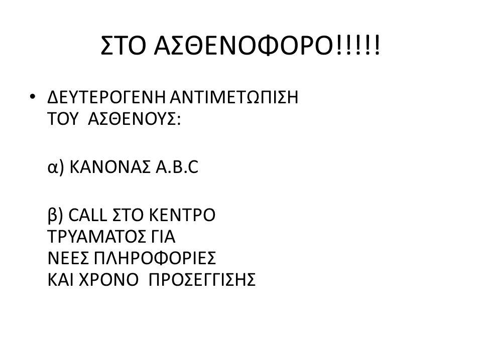 ΣΤΟ ΑΣΘΕΝΟΦΟΡΟ!!!!! ΔΕΥΤΕΡΟΓΕΝΗ ΑΝΤΙΜΕΤΩΠΙΣΗ ΤΟΥ ΑΣΘΕΝΟΥΣ: α) ΚΑΝΟΝΑΣ Α.B.C β) CALL ΣΤΟ ΚΕΝΤΡΟ ΤΡΥΑΜΑΤΟΣ ΓΙΑ ΝΕΕΣ ΠΛΗΡΟΦΟΡΙΕΣ ΚΑΙ ΧΡΟΝΟ ΠΡΟΣΕΓΓΙΣΗΣ